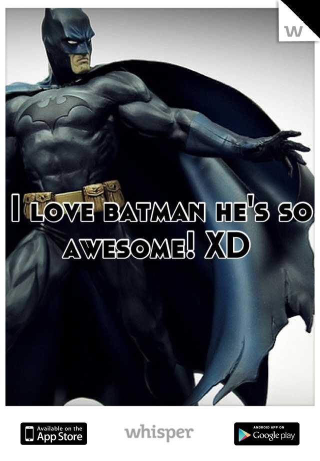 I love batman he's so awesome! XD