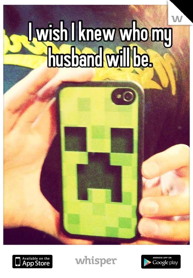 I wish I knew who my husband will be.