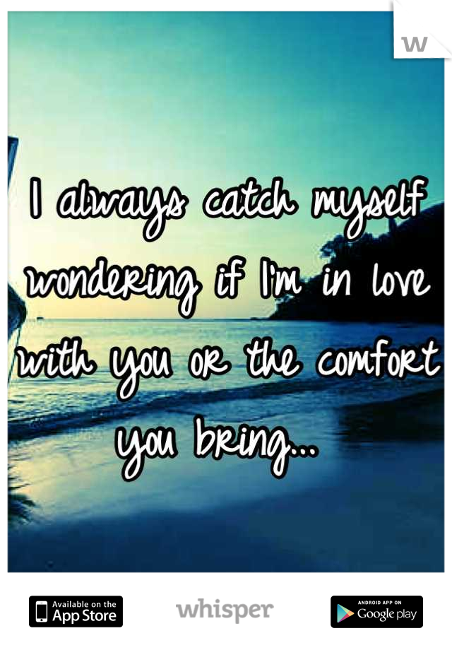 I always catch myself wondering if I'm in love with you or the comfort you bring...