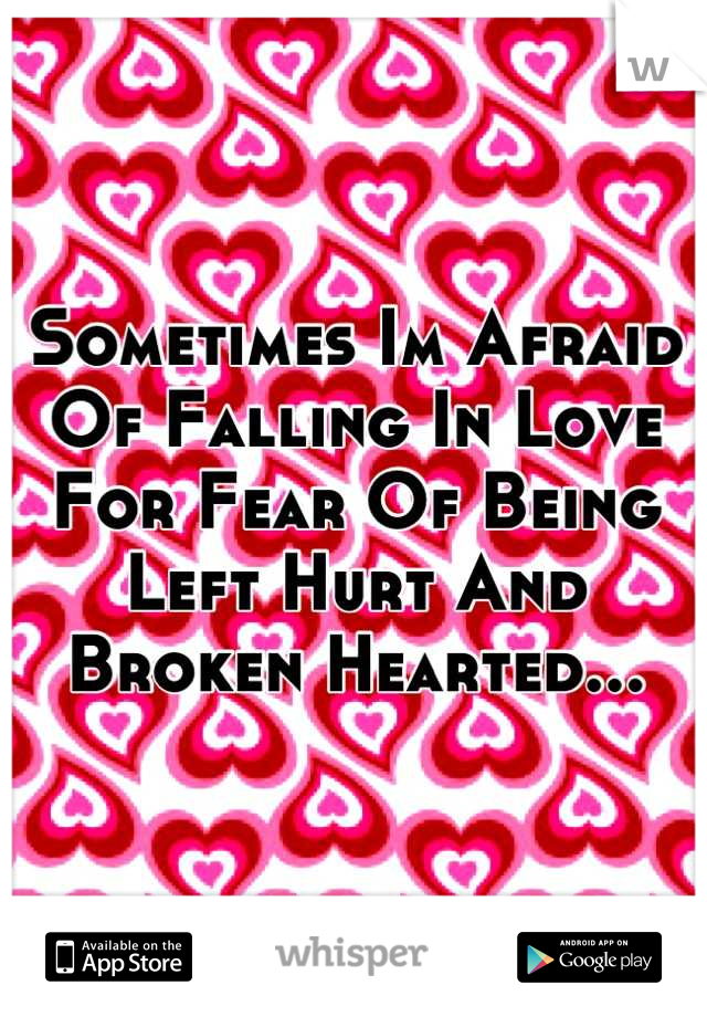 Sometimes Im Afraid Of Falling In Love For Fear Of Being Left Hurt And Broken Hearted...