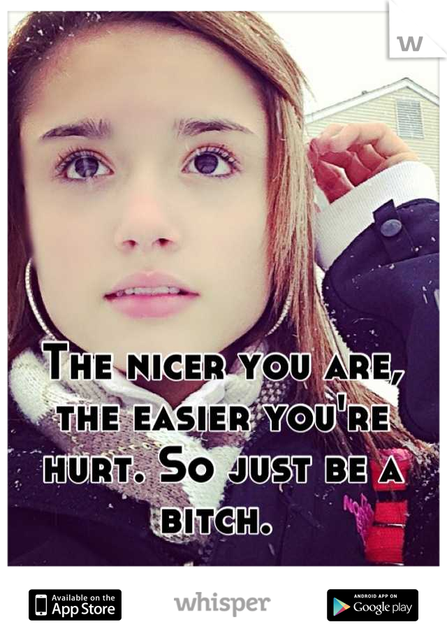 The nicer you are, the easier you're hurt. So just be a bitch.