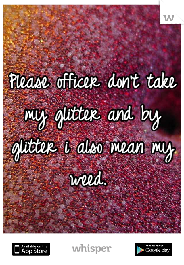 Please officer don't take my glitter and by glitter i also mean my weed.