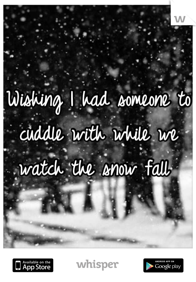 Wishing I had someone to cuddle with while we watch the snow fall