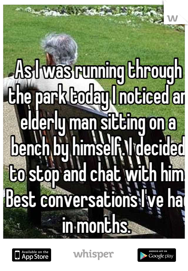 As I was running through the park today I noticed an elderly man sitting on a bench by himself. I decided to stop and chat with him. Best conversations I've had in months.