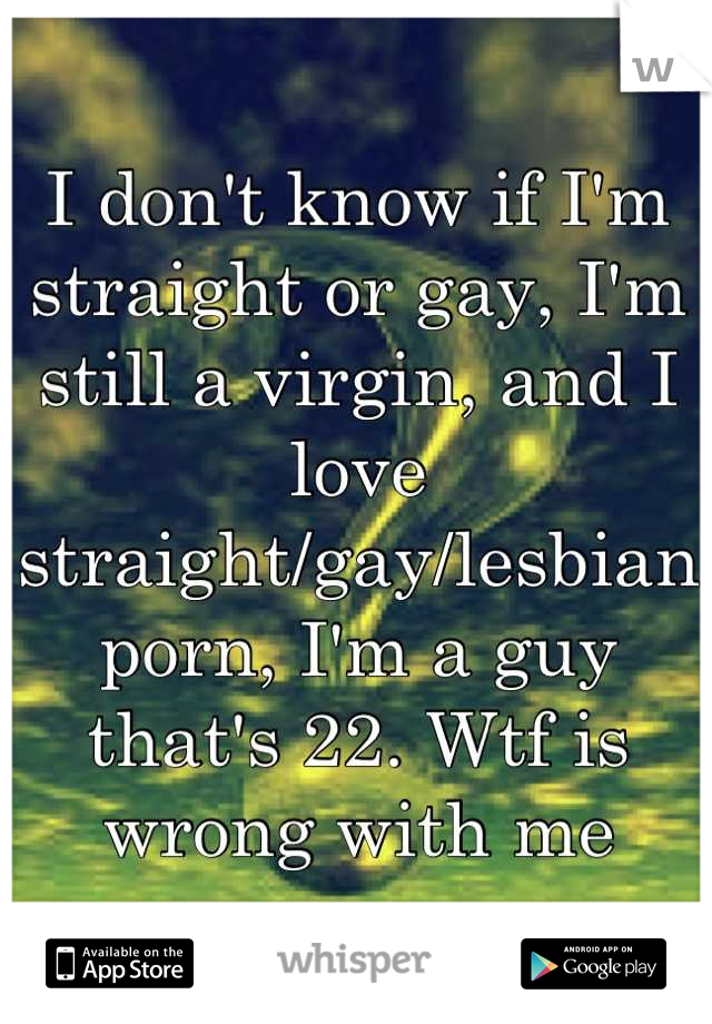 I don't know if I'm straight or gay, I'm still a virgin, and I love straight/gay/lesbian porn, I'm a guy that's 22. Wtf is wrong with me