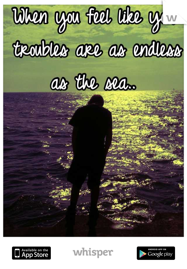 When you feel like your troubles are as endless as the sea..
