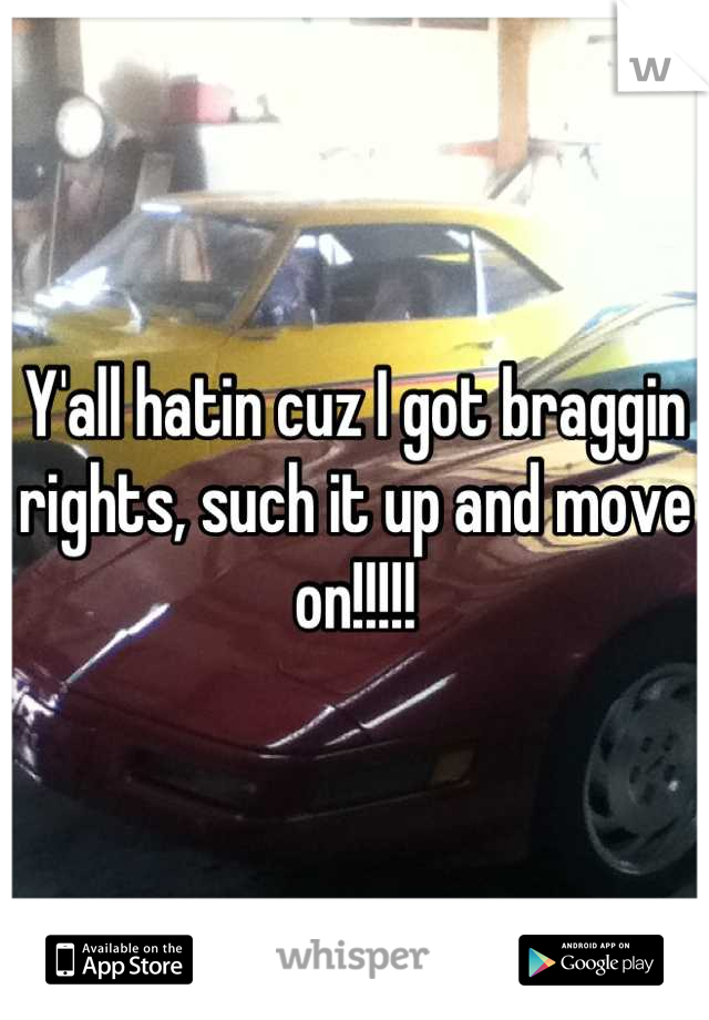 Y'all hatin cuz I got braggin rights, such it up and move on!!!!!