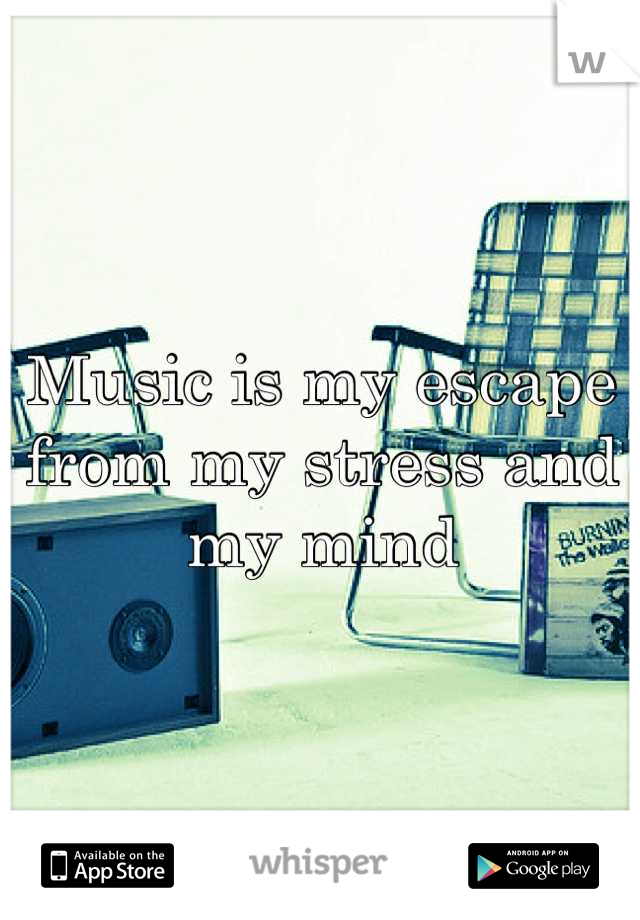 Music is my escape from my stress and my mind