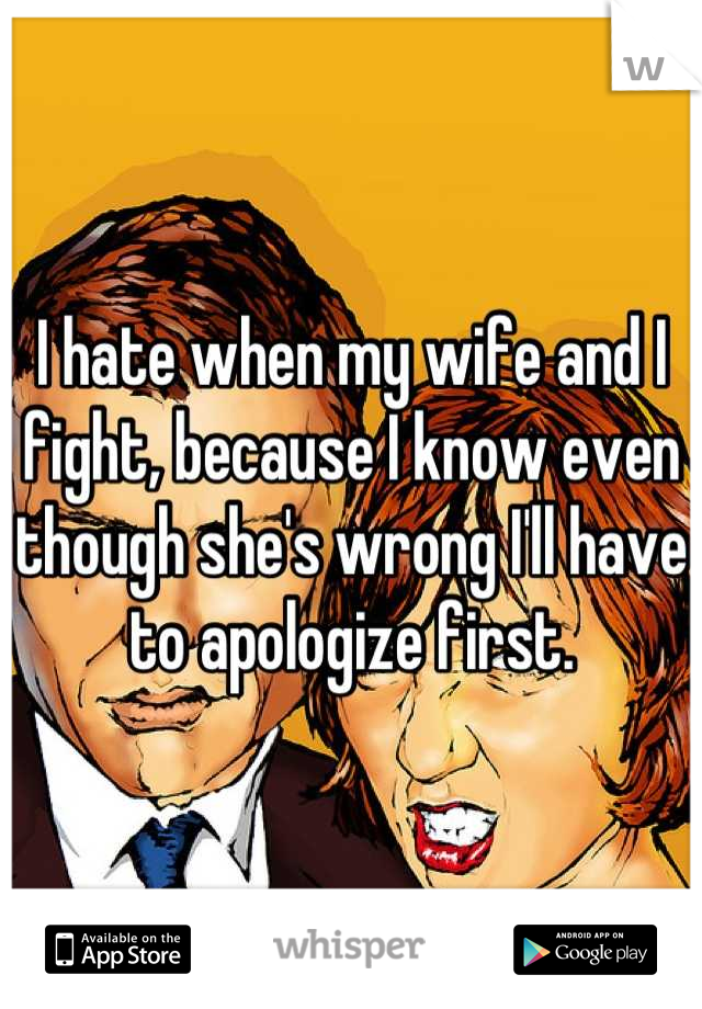 I hate when my wife and I fight, because I know even though she's wrong I'll have to apologize first.