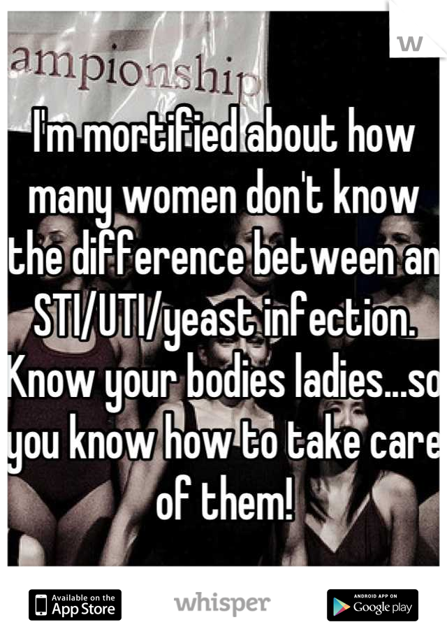 I'm mortified about how many women don't know the difference between an STI/UTI/yeast infection. Know your bodies ladies...so you know how to take care of them!