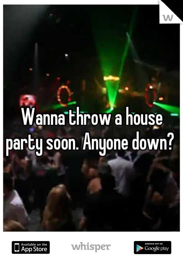 Wanna throw a house party soon. Anyone down?