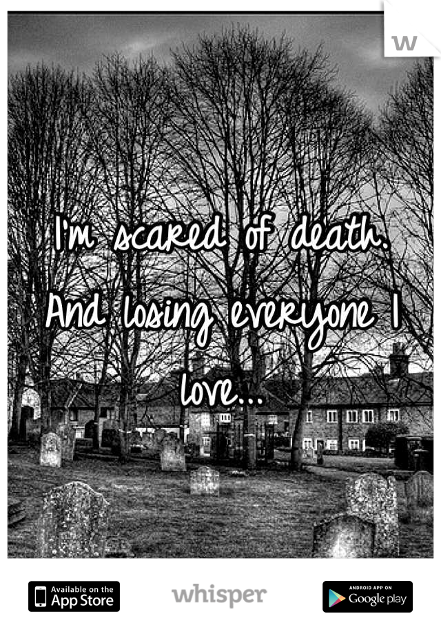 I'm scared of death.  And losing everyone I love...