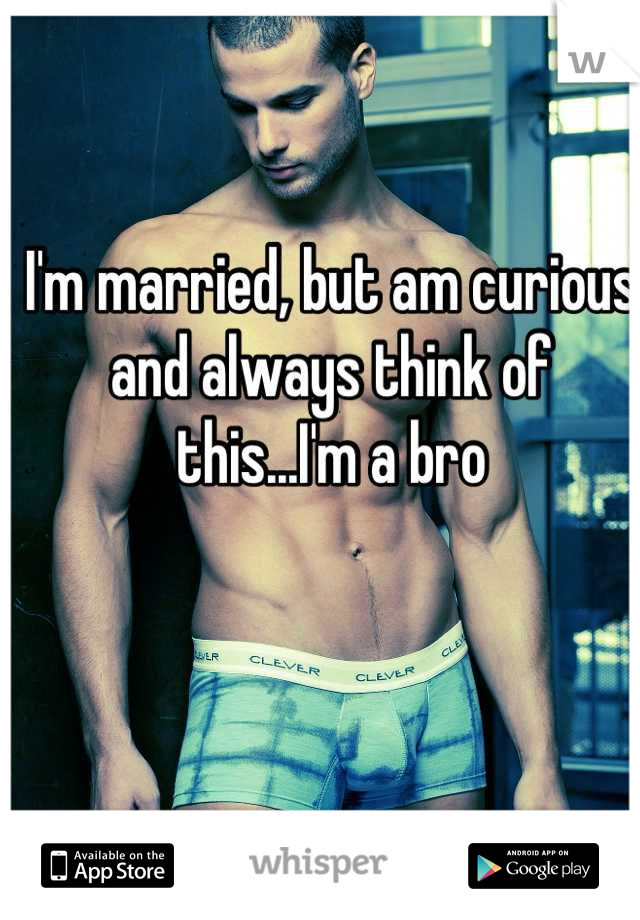 I'm married, but am curious and always think of this...I'm a bro