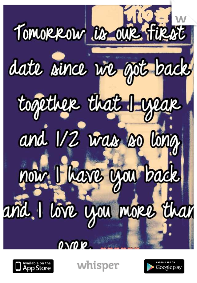 Tomorrow is our first date since we got back together that 1 year and 1/2 was so long now I have you back and I love you more than ever ❤❤❤❤❤❤
