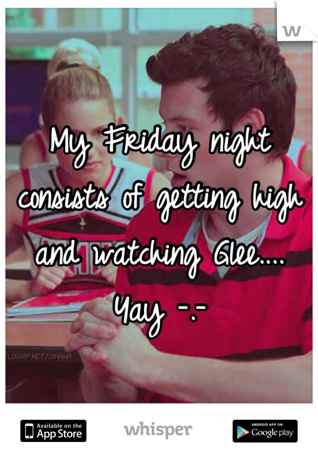 My Friday night consists of getting high and watching Glee.... Yay -.-