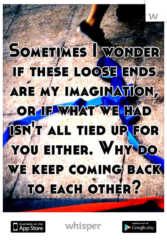 Sometimes I wonder if these loose ends are my imagination, or if what we had isn't all tied up for you either. Why do we keep coming back to each other?
