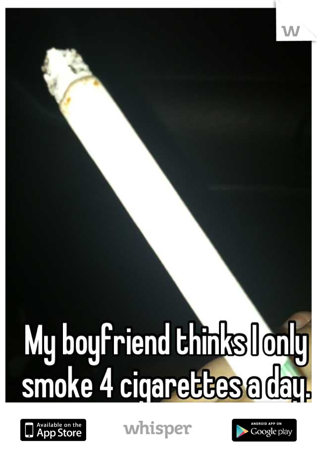 My boyfriend thinks I only smoke 4 cigarettes a day. It's actually about 15 a day.