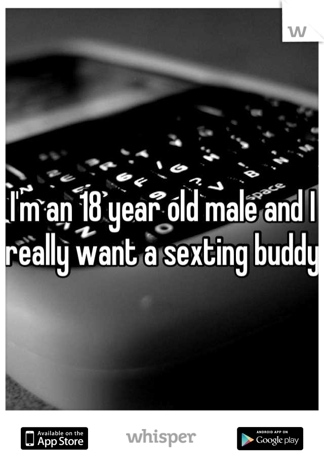 I'm an 18 year old male and I really want a sexting buddy