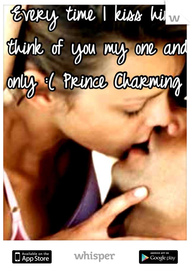 Every time I kiss him I think of you my one and only :( Prince Charming