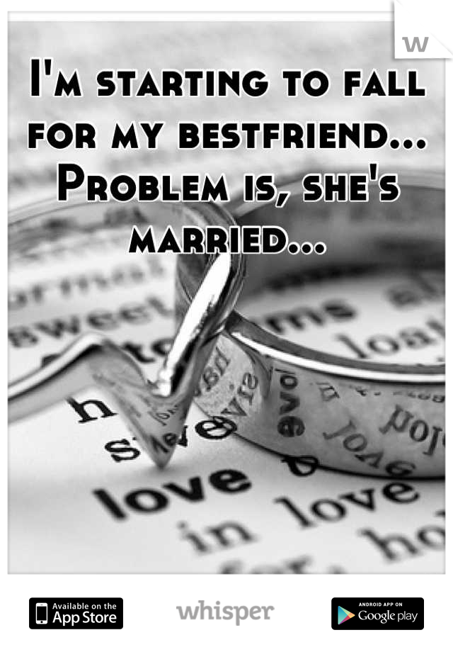 I'm starting to fall for my bestfriend... Problem is, she's married...
