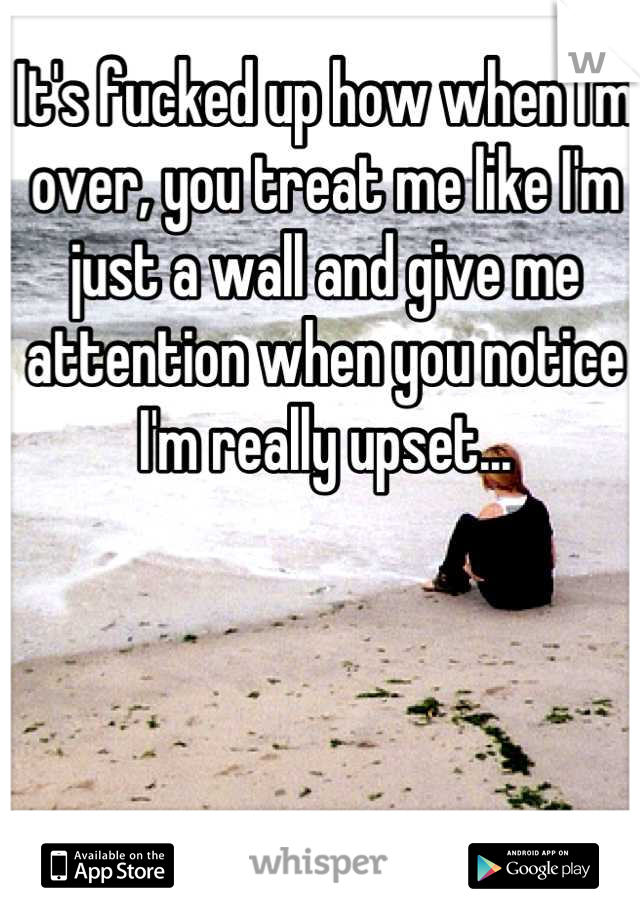 It's fucked up how when I'm over, you treat me like I'm just a wall and give me attention when you notice I'm really upset...