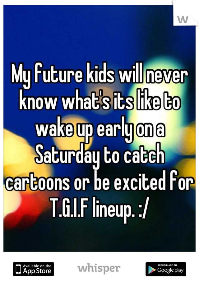 My future kids will never know what's its like to wake up early on a Saturday to catch cartoons or be excited for T.G.I.F lineup. :/