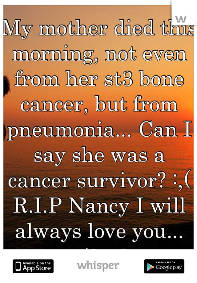 My mother died this morning, not even from her st3 bone cancer, but from pneumonia... Can I say she was a cancer survivor? :,( R.I.P Nancy I will always love you... </3 <3