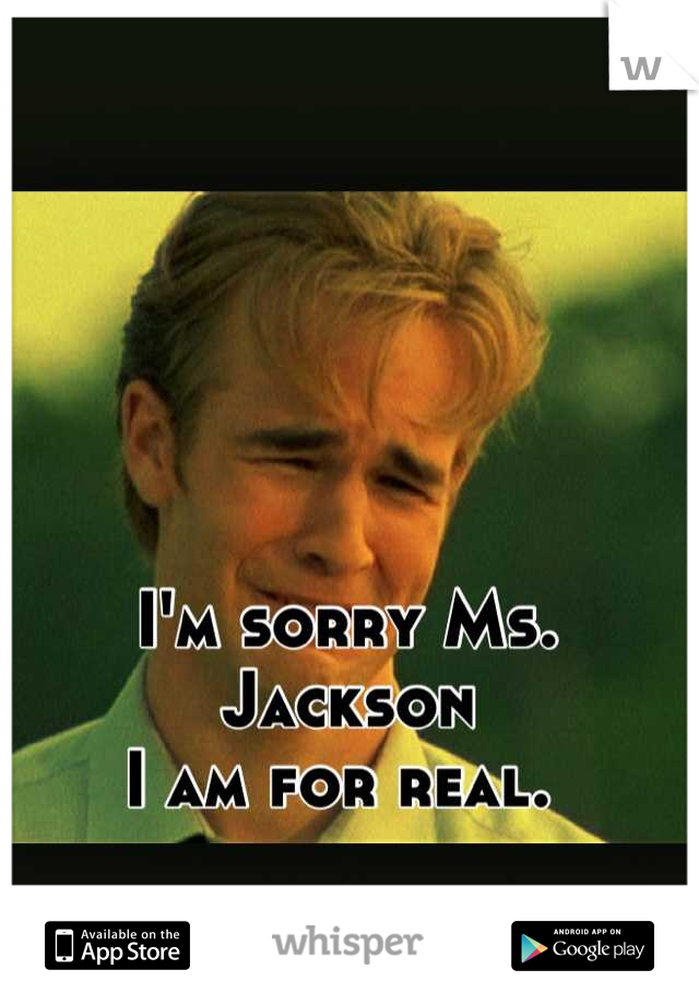 I'm sorry Ms. Jackson  I am for real.