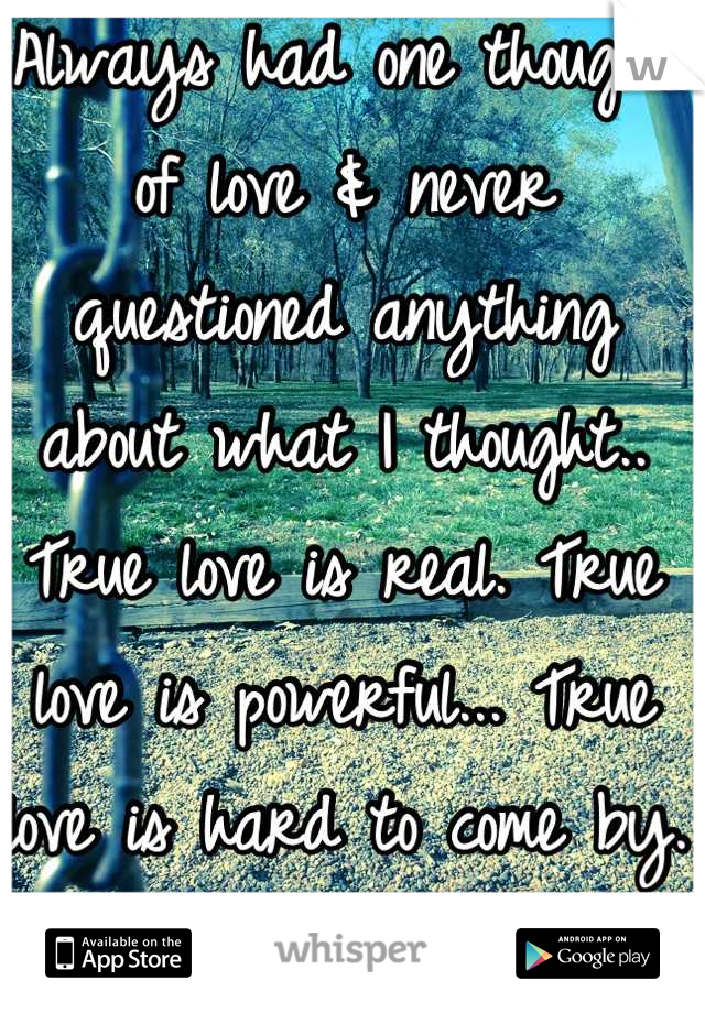Always had one thought of love & never questioned anything about what I thought.. True love is real. True love is powerful... True love is hard to come by. But is true love realistic? Do we just settle? Is there such thing as true love?