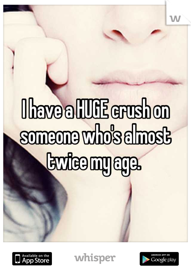 I have a HUGE crush on someone who's almost twice my age.