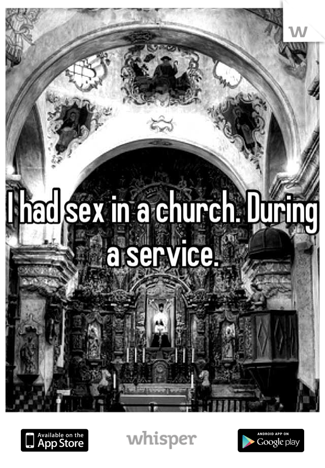 I had sex in a church. During a service.