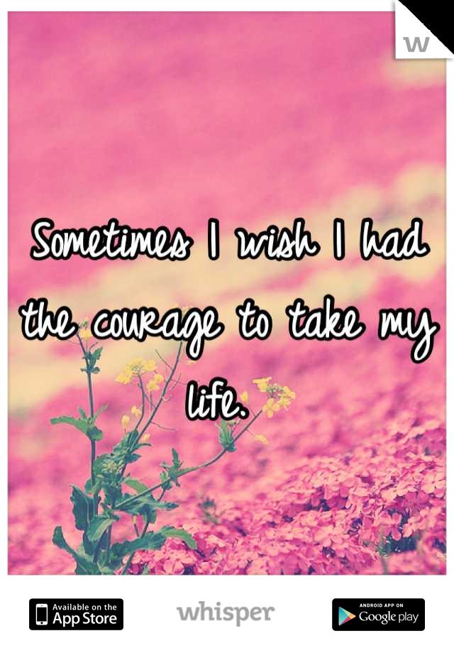 Sometimes I wish I had the courage to take my life.