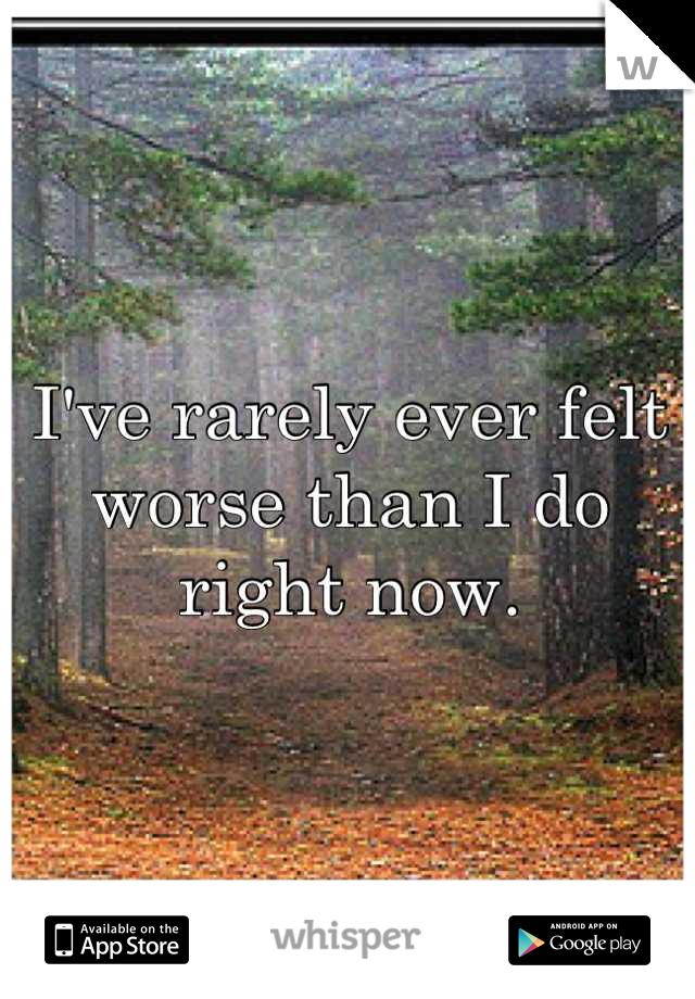 I've rarely ever felt worse than I do right now.