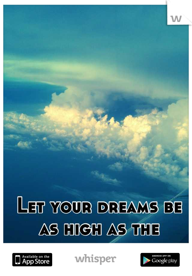 Let your dreams be as high as the clouds.