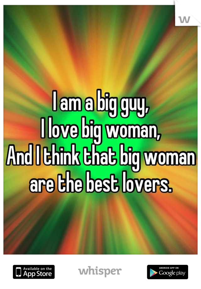 I am a big guy,  I love big woman, And I think that big woman are the best lovers.