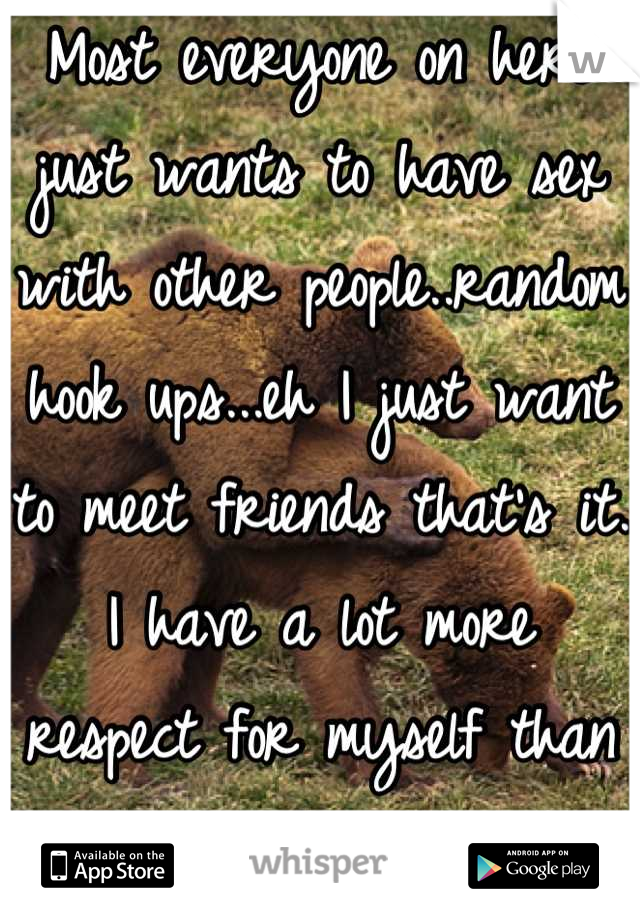 Most everyone on here just wants to have sex with other people..random hook ups...eh I just want to meet friends that's it. I have a lot more respect for myself than that!