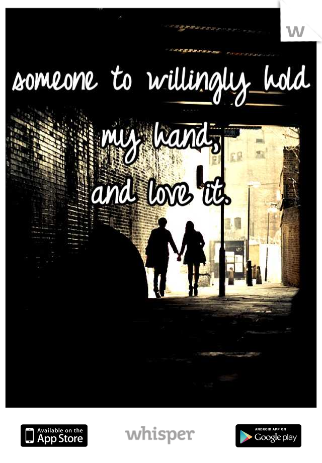 someone to willingly hold my hand,  and love it.