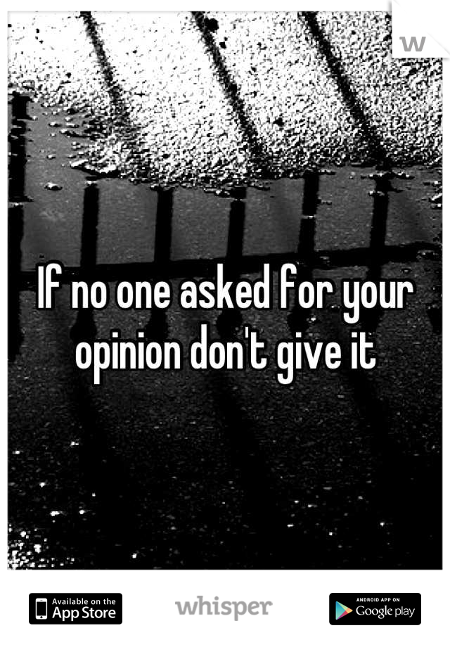 If no one asked for your opinion don't give it
