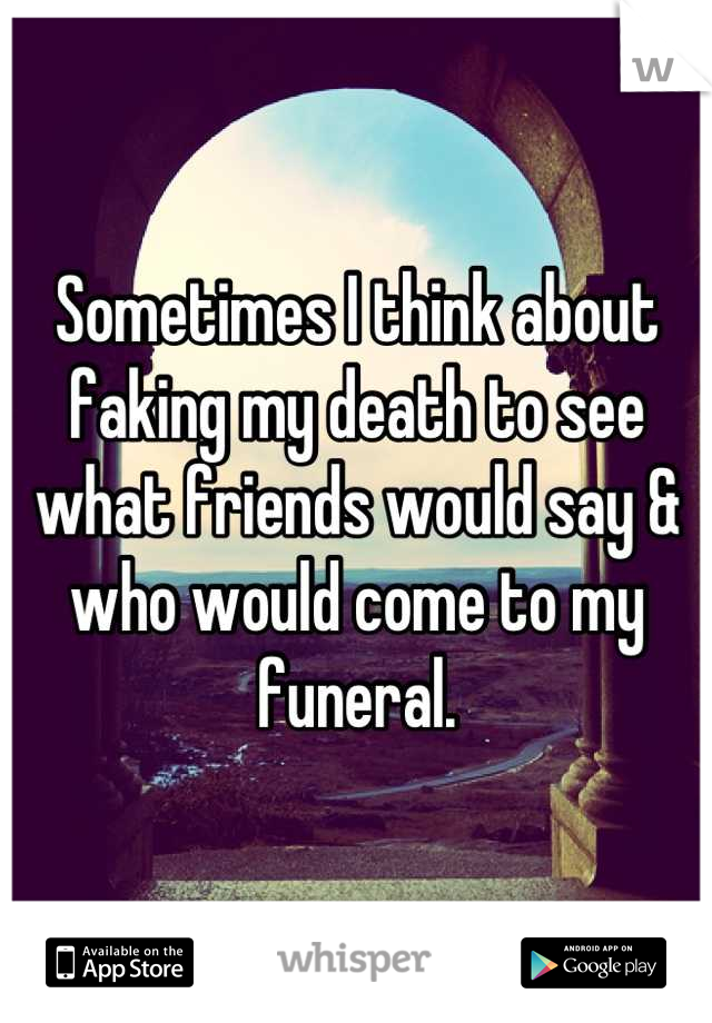 Sometimes I think about faking my death to see what friends would say & who would come to my funeral.