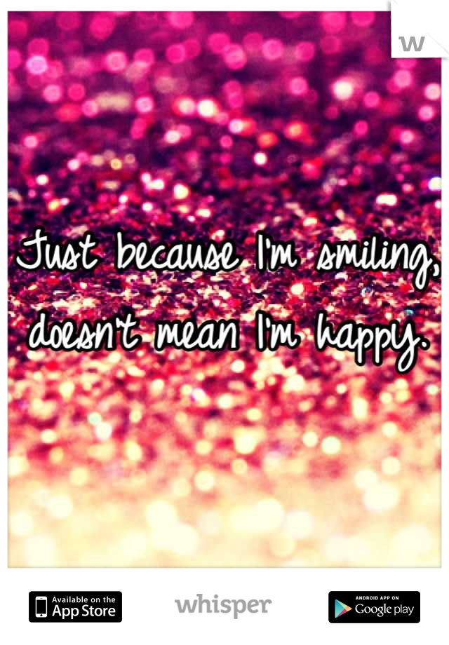 Just because I'm smiling, doesn't mean I'm happy.