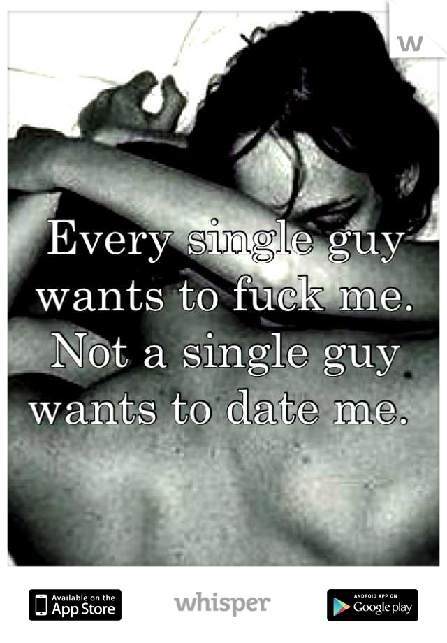Every single guy wants to fuck me. Not a single guy wants to date me.