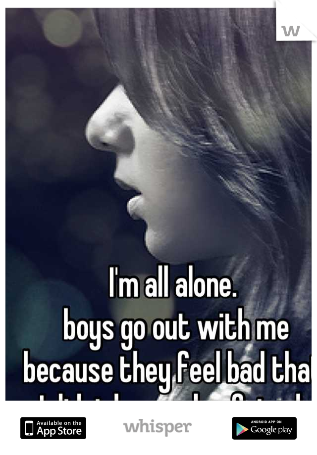I'm all alone.  boys go out with me because they feel bad that I didnt have a boyfriend
