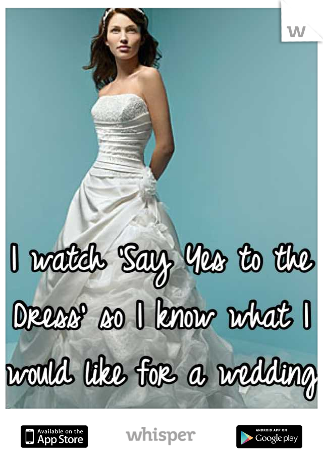 I watch 'Say Yes to the Dress' so I know what I would like for a wedding dress.