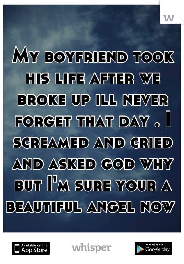 My boyfriend took his life after we broke up ill never forget that day . I screamed and cried and asked god why but I'm sure your a beautiful angel now