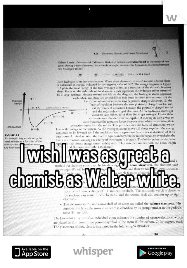 I wish I was as great a chemist as Walter white.
