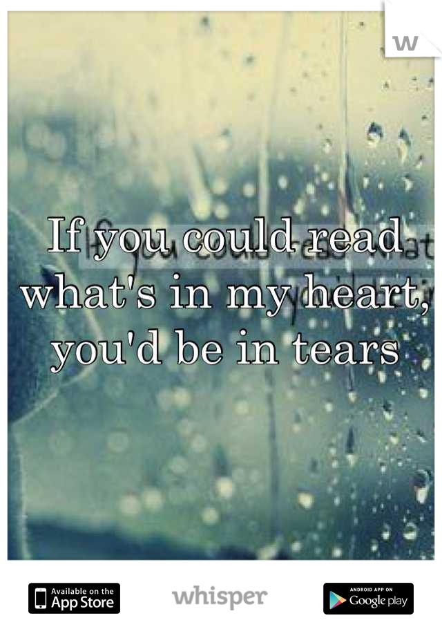 If you could read what's in my heart, you'd be in tears