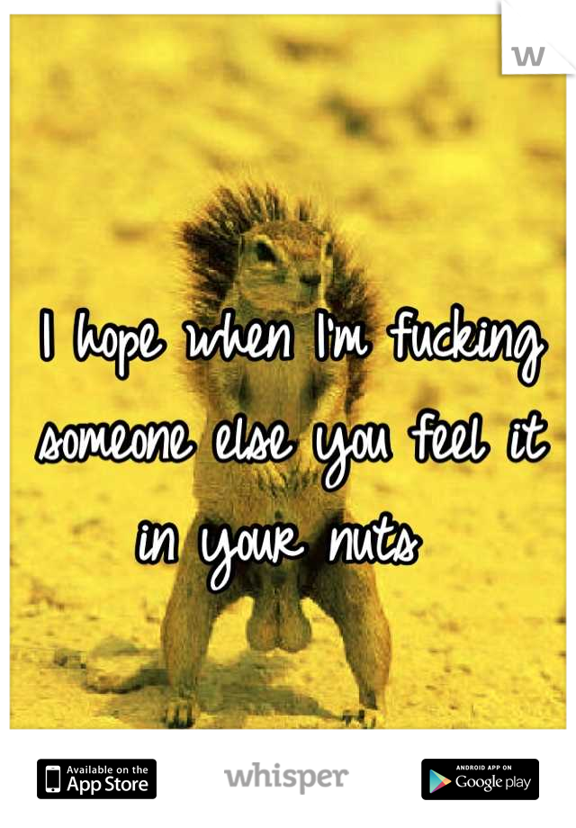 I hope when I'm fucking someone else you feel it in your nuts