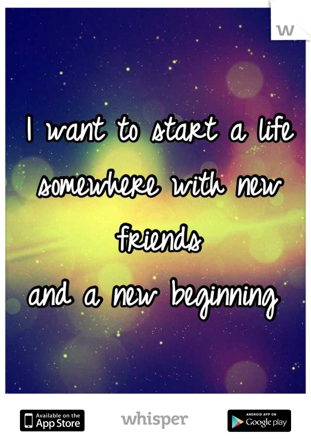 I want to start a life  somewhere with new friends  and a new beginning