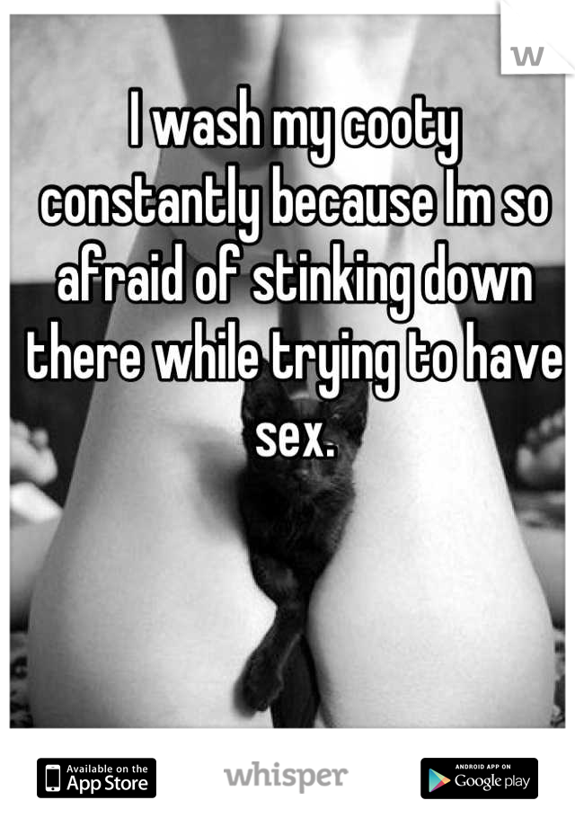 I wash my cooty constantly because Im so afraid of stinking down there while trying to have sex.