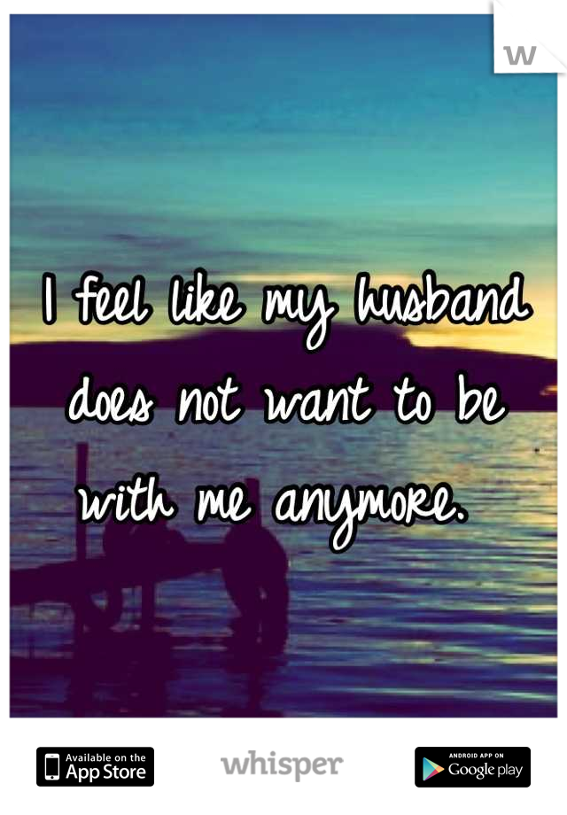 I feel like my husband does not want to be with me anymore.